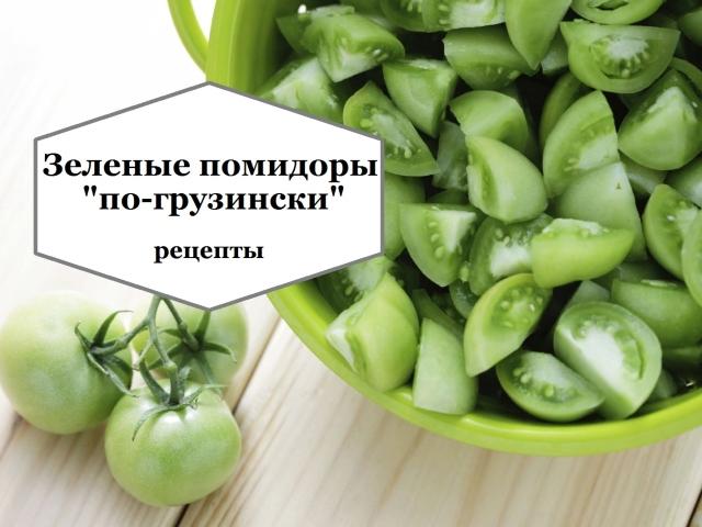 Зелені помідори по-грузинськи на зиму: мариновані, квашені, гострі, з начинкою з овочів, часнику, фаршировані зеленню, морквою, перцем — найкращі рецепти