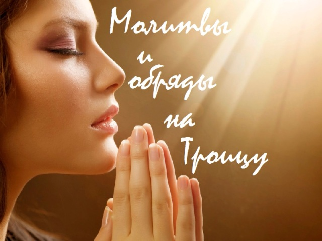 Молитви, замовляння, обряди і ритуали на Святу Трійцю. Змови і обряди на Трійцю на заміжжя, любов, гроші, виконання бажання