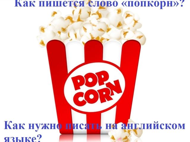 Як правильно пишеться слово попкорн по-російськи і по-англійськи: правопис. Як правильно писати слово: попкорн або попкорм або поп корн?