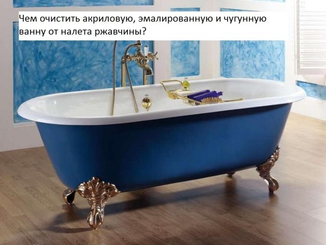 Як і чим відчистити акрилову, та чавунну емальовану ванну до білого: способи, поради, чистячі засоби. Як швидко очистити, вимити ванну від іржі, жовтого і вапняного нальоту побутовою хімією і народними засобами: рецепти очищення