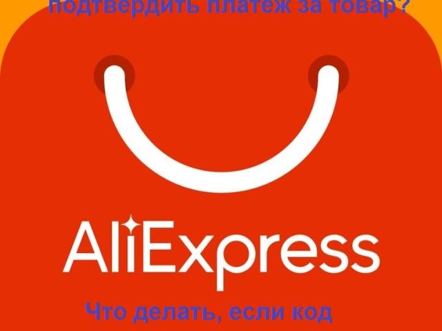 Алиэкспресс — як підтвердити платіж і оплатити замовлення: інструкція. Чому не приходить код підтвердження оплати з Алиэкспресс: причини