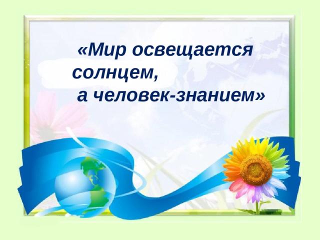 Сенс прислів'я «Світ освітлюється сонцем, а людина знанням»: опис