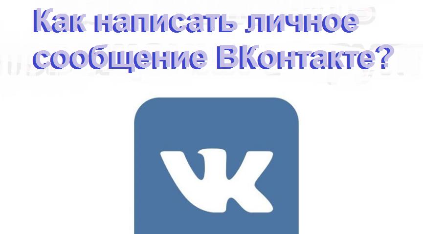 Як написати особисте повідомлення ВКонтакте з комп'ютера, з телефону: одного, всім друзям, не одного, до групи, до самого себе, анонімне, якщо повідомлення закриті